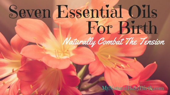 Seven Essential Oils For Birth - Naturally Combat The Tension